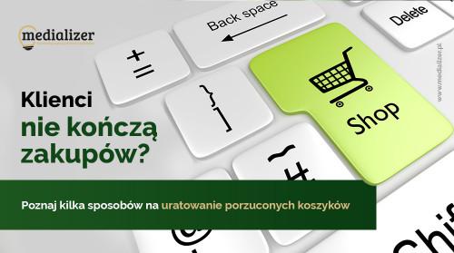 Klienci nie kończą zakupów? Poznaj kilka sposobów na uratowanie porzuconych koszyków