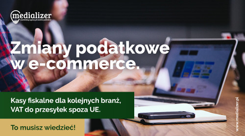 Zmiany podatkowe w e-commerce. Kasy fiskalne dla kolejnych branż, VAT do przesyłek spoza UE. To musisz wiedzieć
