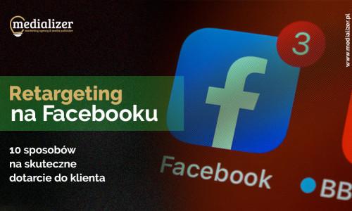 Retargeting na Facebooku – 10 sposobów na skuteczne dotarcie do klienta